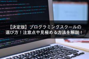 【決定版】プログラミングスクールの選び方!注意点や見極める方法を解説!